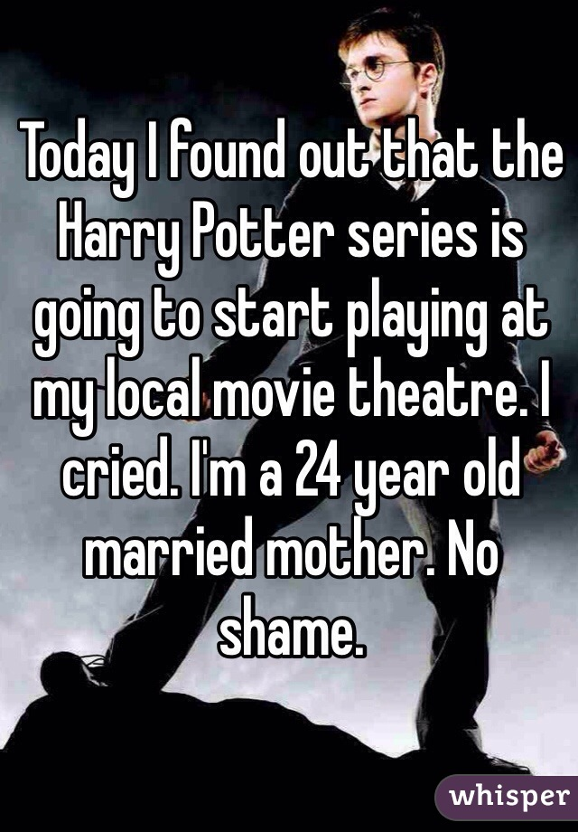 Today I found out that the Harry Potter series is going to start playing at my local movie theatre. I cried. I'm a 24 year old married mother. No shame.