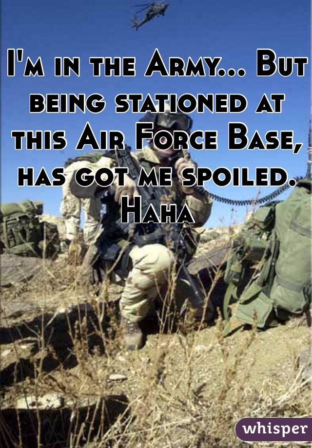 I'm in the Army... But being stationed at this Air Force Base, has got me spoiled. Haha