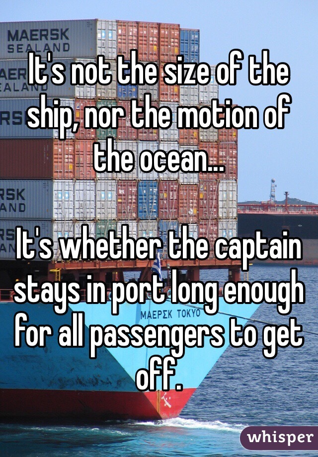 It's not the size of the ship, nor the motion of the ocean...  It's whether the captain stays in port long enough for all passengers to get off.