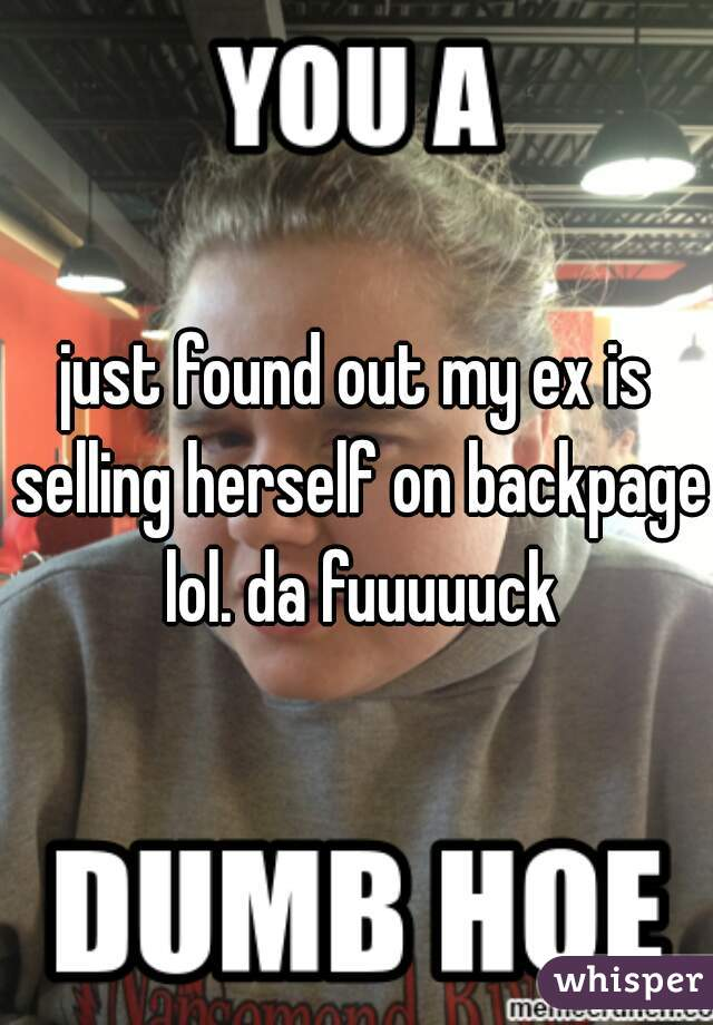 just found out my ex is selling herself on backpage lol. da fuuuuuck