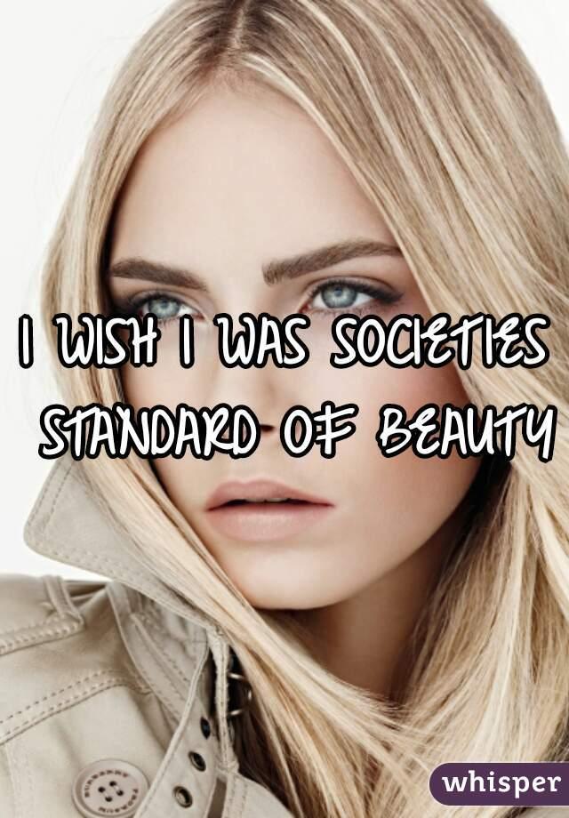I WISH I WAS SOCIETIES STANDARD OF BEAUTY