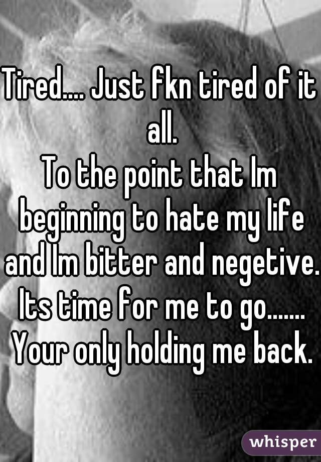 Tired.... Just fkn tired of it all. To the point that Im beginning to hate my life and Im bitter and negetive.  Its time for me to go.......  Your only holding me back.