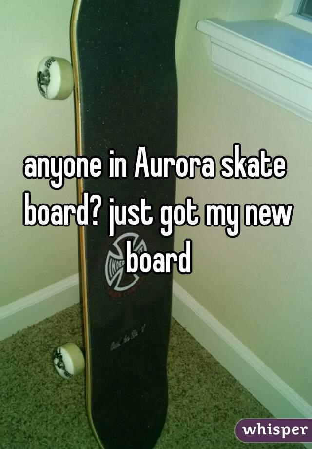 anyone in Aurora skate board? just got my new board