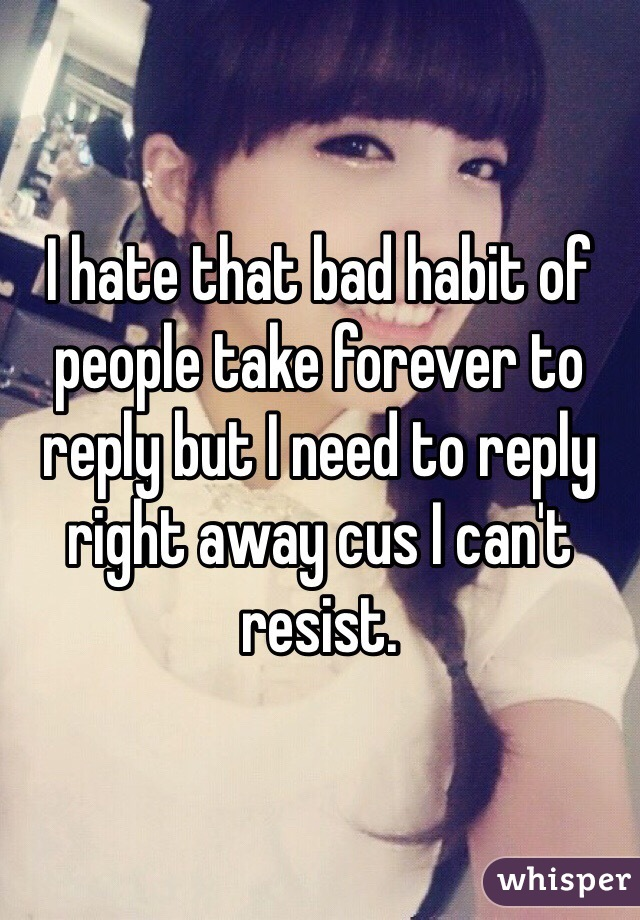 I hate that bad habit of people take forever to reply but I need to reply right away cus I can't resist.