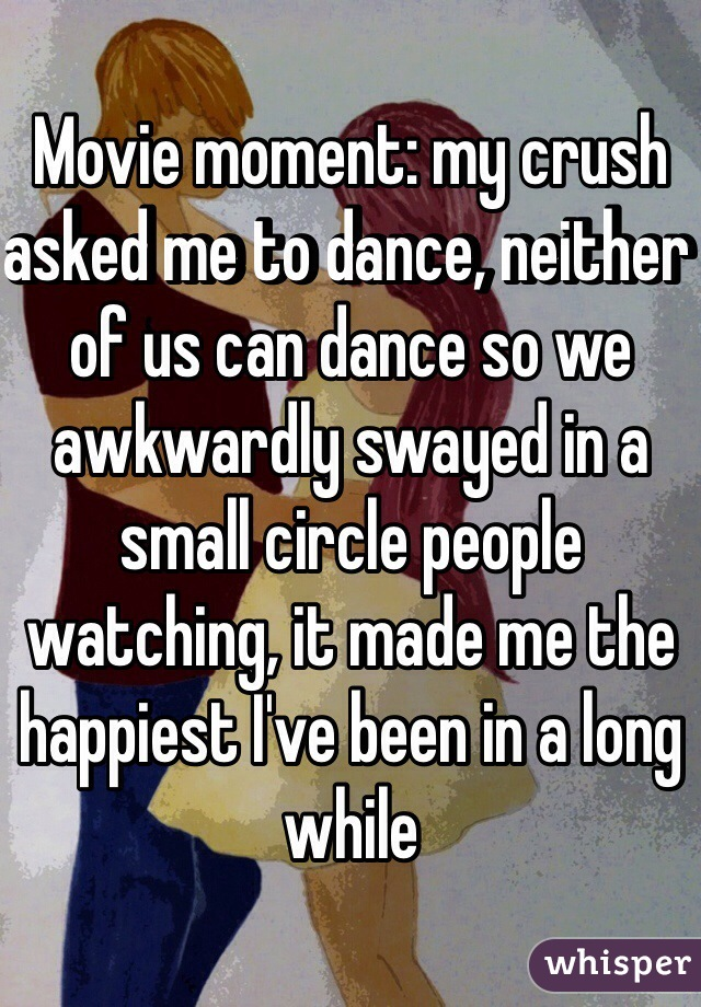 Movie moment: my crush asked me to dance, neither of us can dance so we awkwardly swayed in a small circle people watching, it made me the happiest I've been in a long while
