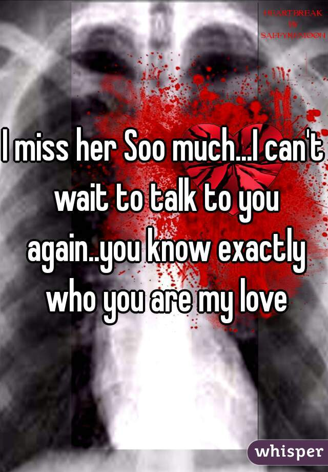 I miss her Soo much...I can't wait to talk to you again..you know exactly who you are my love