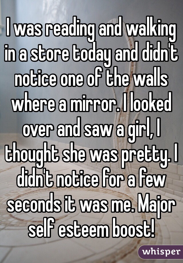I was reading and walking in a store today and didn't notice one of the walls where a mirror. I looked over and saw a girl, I  thought she was pretty. I didn't notice for a few seconds it was me. Major self esteem boost!