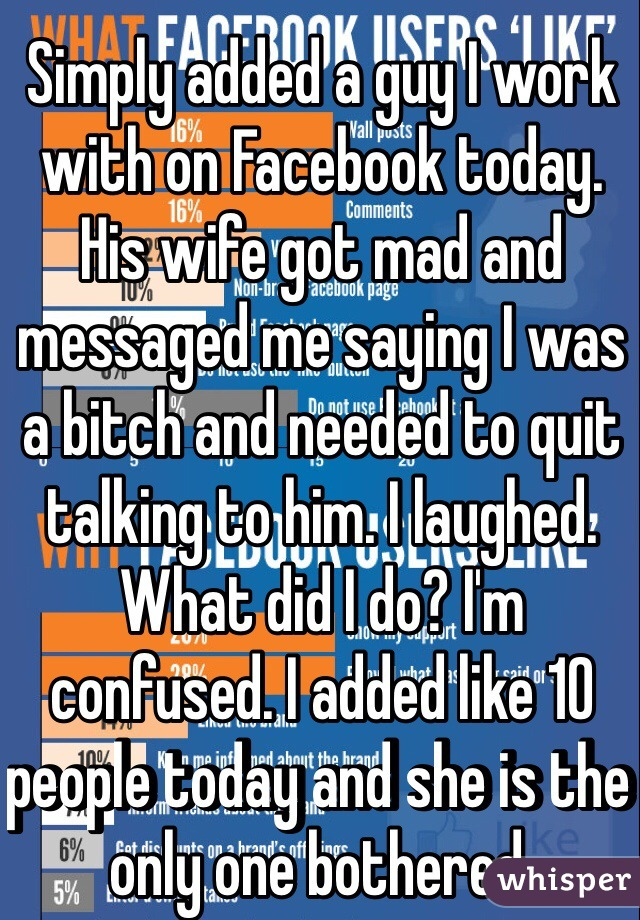 Simply added a guy I work with on Facebook today. His wife got mad and messaged me saying I was a bitch and needed to quit talking to him. I laughed. What did I do? I'm confused. I added like 10 people today and she is the only one bothered.