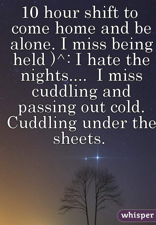 10 hour shift to come home and be alone. I miss being held )^: I hate the nights....  I miss cuddling and passing out cold. Cuddling under the sheets.