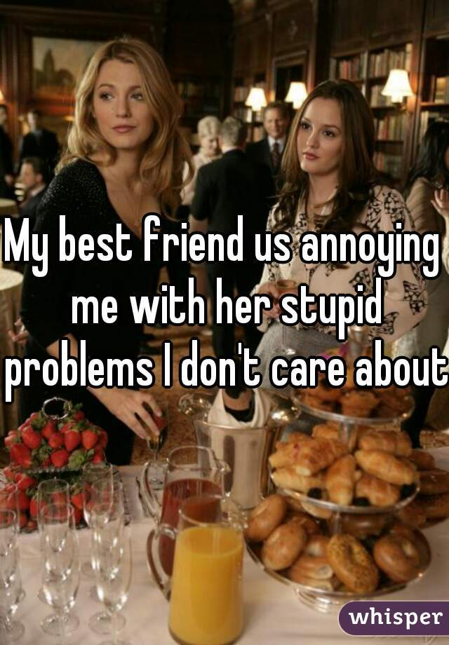 My best friend us annoying me with her stupid problems I don't care about