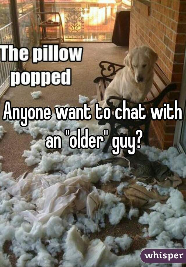 """Anyone want to chat with an """"older"""" guy?"""