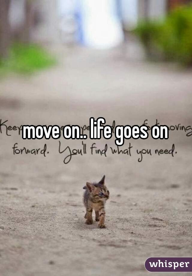 move on.. life goes on