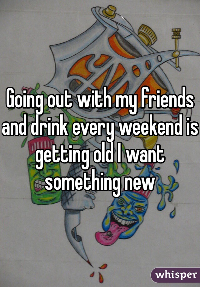 Going out with my friends and drink every weekend is getting old I want something new