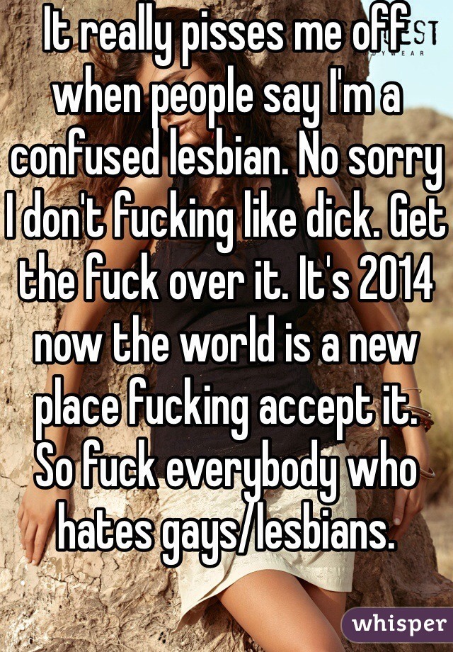 It really pisses me off when people say I'm a confused lesbian. No sorry I don't fucking like dick. Get the fuck over it. It's 2014 now the world is a new place fucking accept it.  So fuck everybody who hates gays/lesbians.
