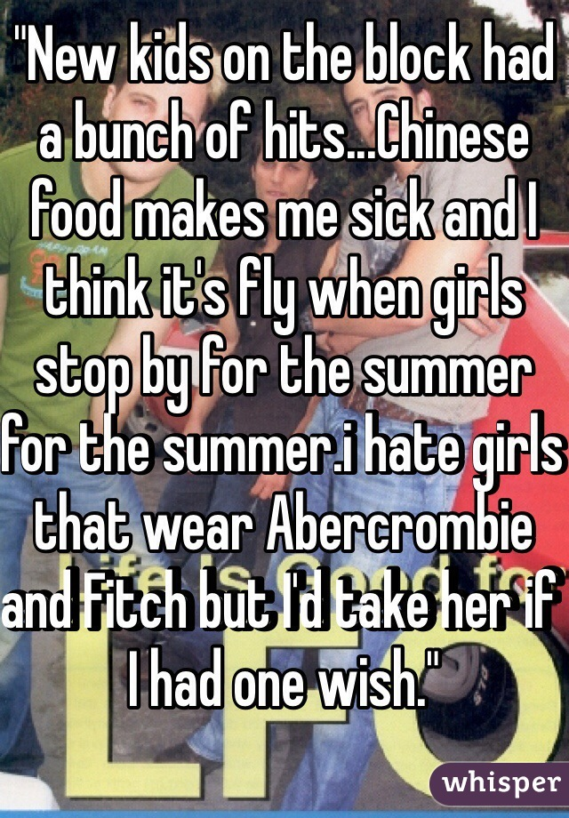 """""""New kids on the block had a bunch of hits...Chinese food makes me sick and I think it's fly when girls stop by for the summer for the summer.i hate girls that wear Abercrombie and Fitch but I'd take her if I had one wish."""""""