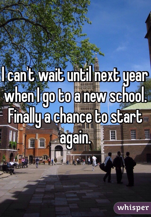I can't wait until next year when I go to a new school. Finally a chance to start again.