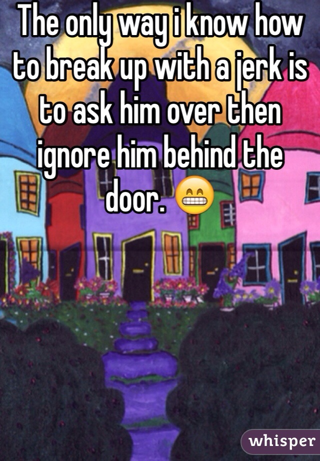 The only way i know how to break up with a jerk is to ask him over then ignore him behind the door. 😁