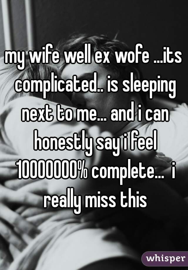 my wife well ex wofe ...its complicated.. is sleeping next to me... and i can honestly say i feel 10000000% complete...  i really miss this