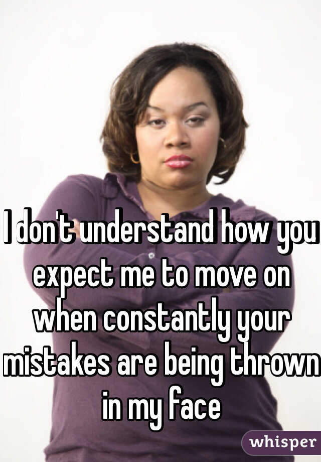 I don't understand how you expect me to move on when constantly your mistakes are being thrown in my face