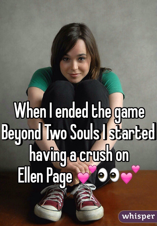 When I ended the game Beyond Two Souls I started having a crush on  Ellen Page 💕👀💕