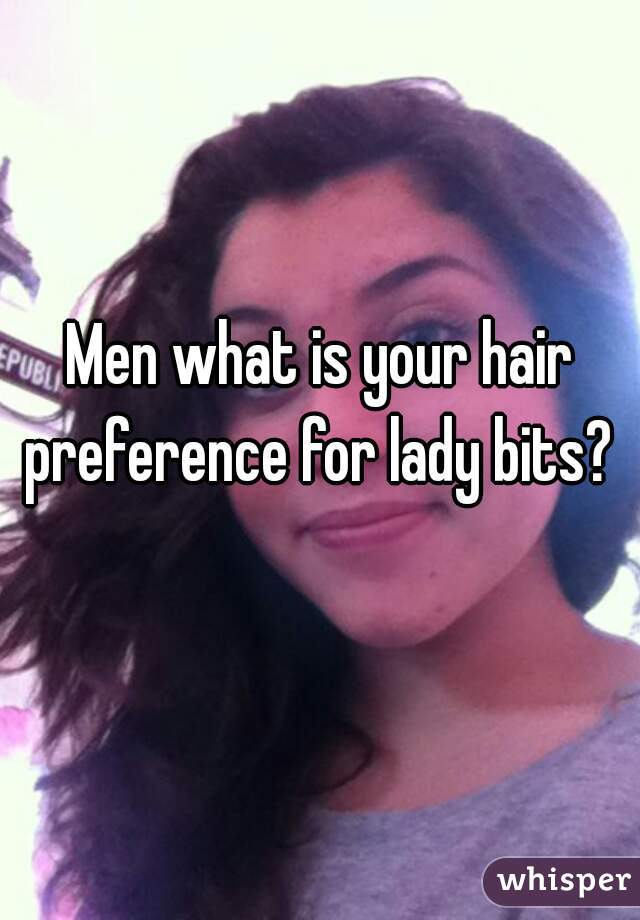 Men what is your hair preference for lady bits?