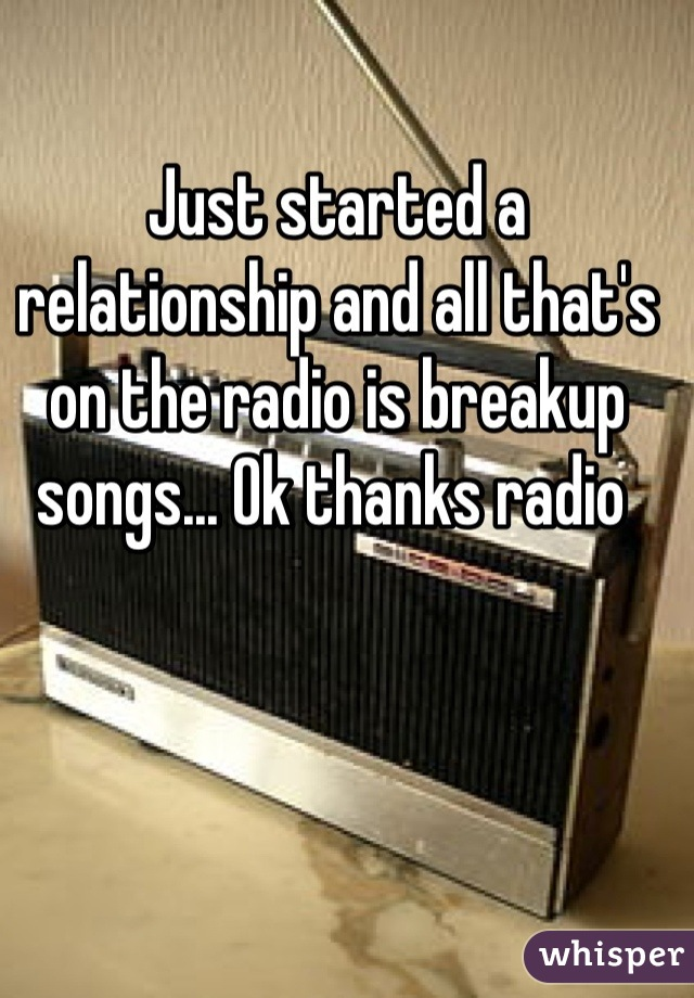 Just started a relationship and all that's on the radio is breakup songs... Ok thanks radio