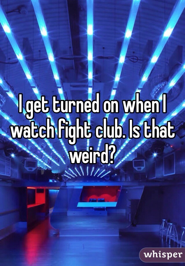 I get turned on when I watch fight club. Is that weird?