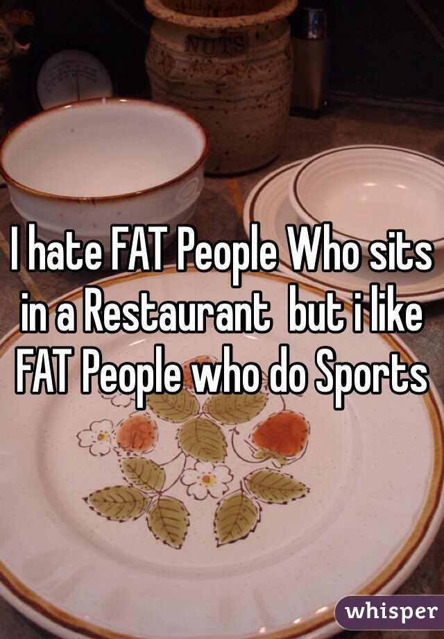 I hate FAT People Who sits in a Restaurant  but i like FAT People who do Sports