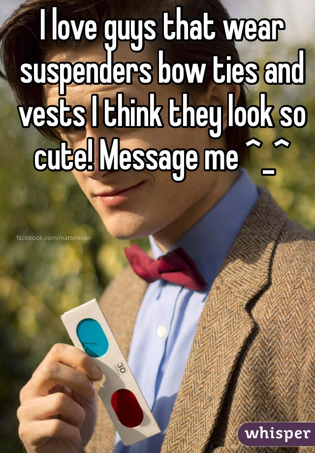 I love guys that wear suspenders bow ties and vests I think they look so cute! Message me ^_^