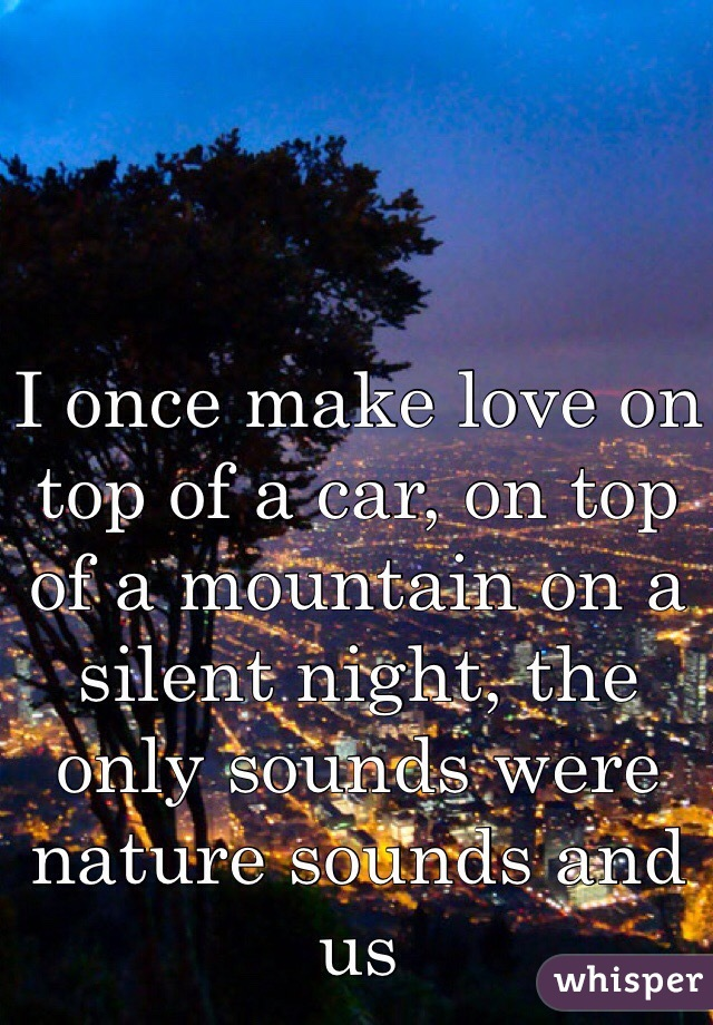 I once make love on top of a car, on top of a mountain on a silent night, the only sounds were nature sounds and us
