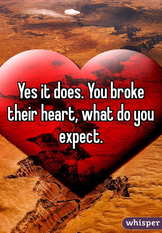 Yes it does. You broke their heart, what do you expect.