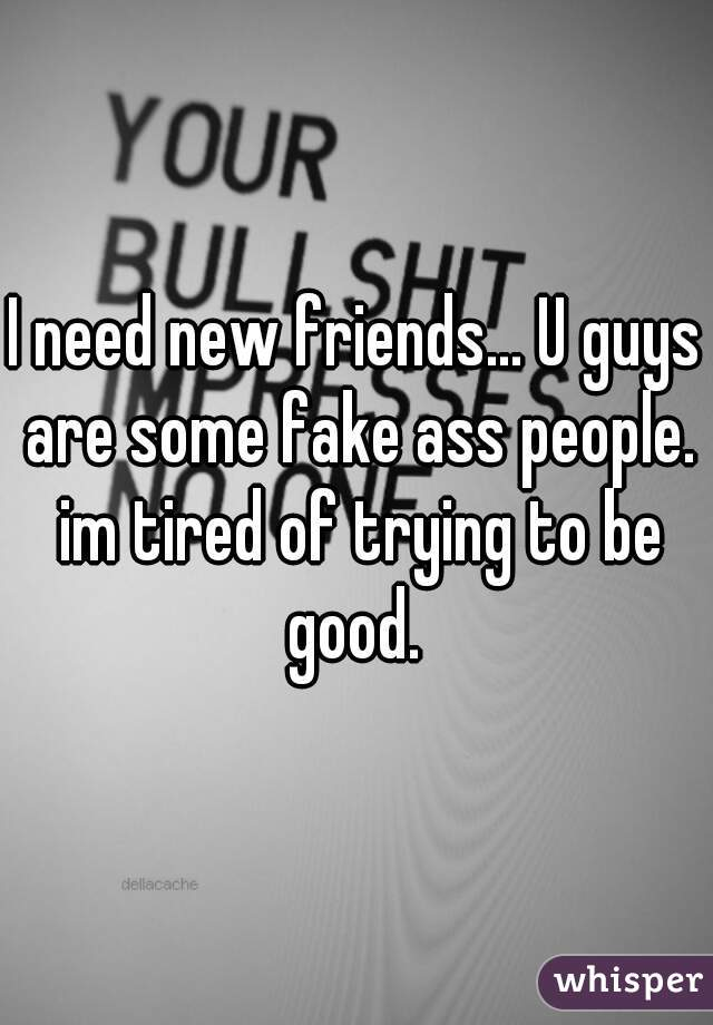 I need new friends... U guys are some fake ass people. im tired of trying to be good.