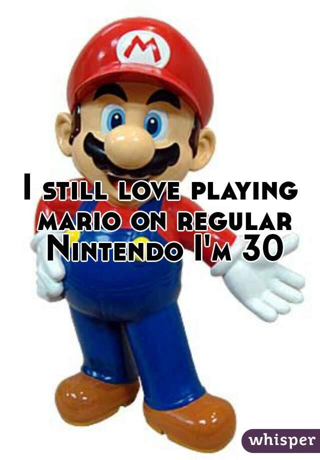 I still love playing mario on regular Nintendo I'm 30