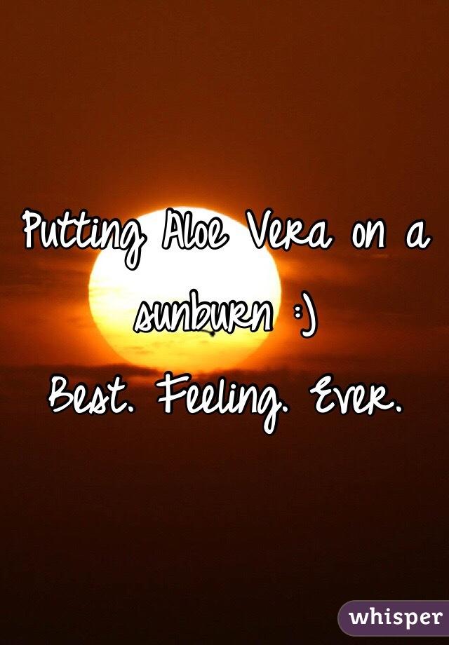 Putting Aloe Vera on a sunburn :) Best. Feeling. Ever.