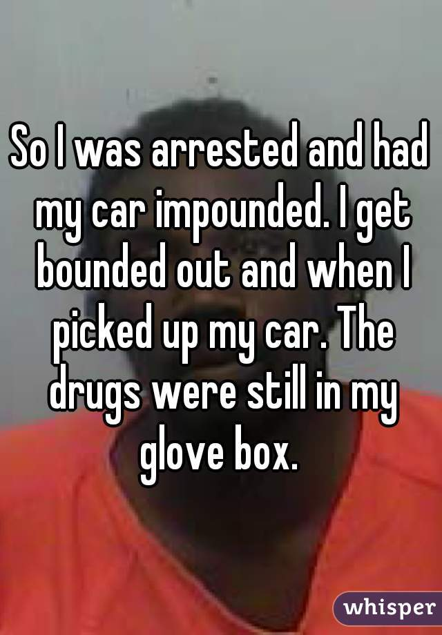 So I was arrested and had my car impounded. I get bounded out and when I picked up my car. The drugs were still in my glove box.