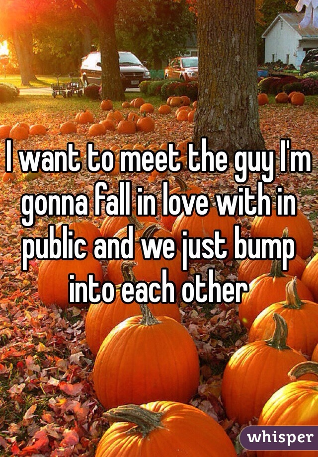 I want to meet the guy I'm gonna fall in love with in public and we just bump into each other