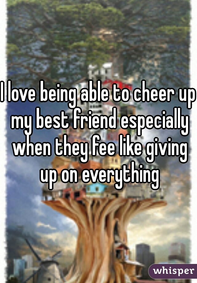 I love being able to cheer up my best friend especially when they fee like giving up on everything