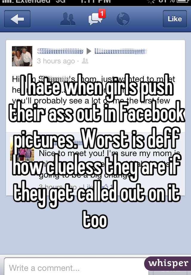 I hate when girls push their ass out in Facebook pictures. Worst is deff how clueless they are if they get called out on it too