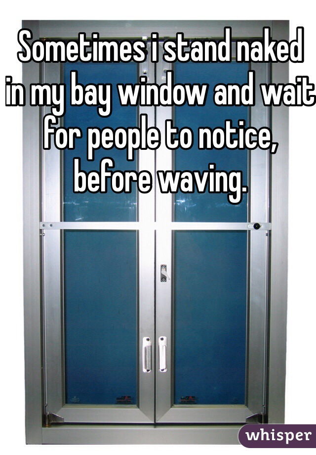 Sometimes i stand naked in my bay window and wait for people to notice, before waving.