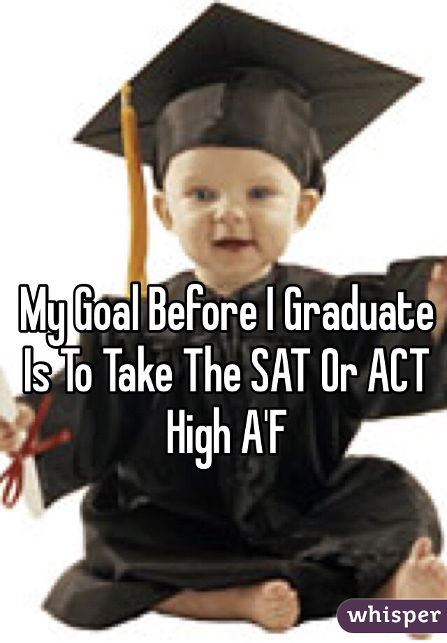 My Goal Before I Graduate Is To Take The SAT Or ACT High A'F