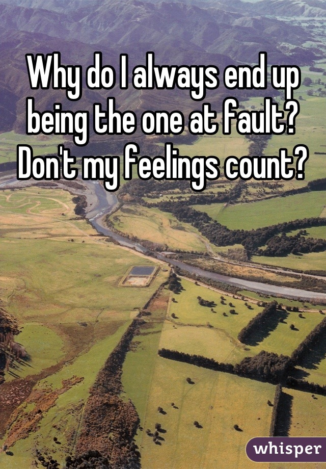 Why do I always end up being the one at fault? Don't my feelings count?