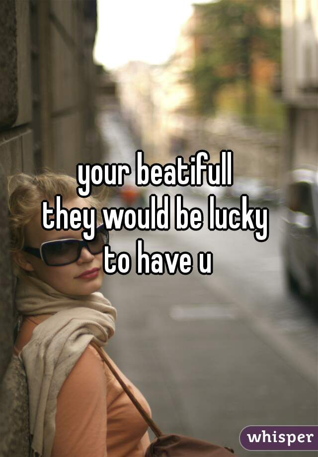 your beatifull  they would be lucky  to have u