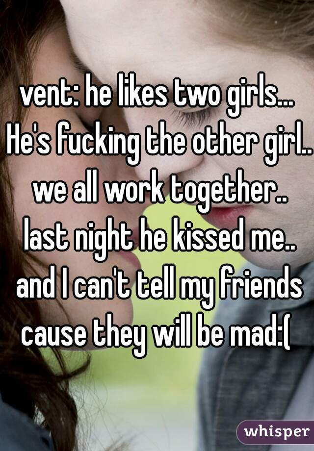 vent: he likes two girls... He's fucking the other girl.. we all work together.. last night he kissed me.. and I can't tell my friends cause they will be mad:(