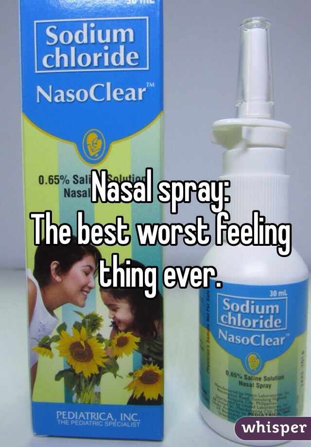 Nasal spray: The best worst feeling thing ever.