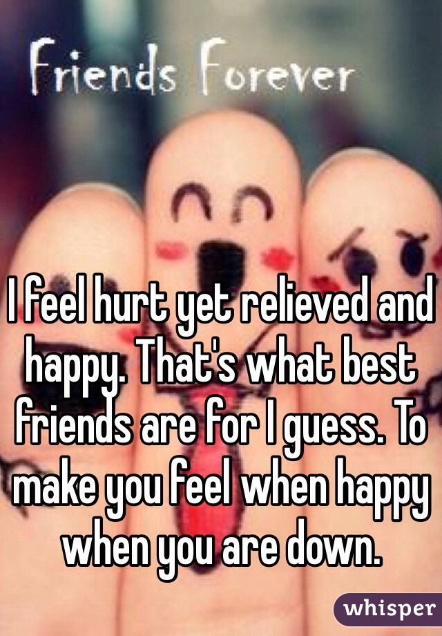 I feel hurt yet relieved and happy. That's what best friends are for I guess. To make you feel when happy when you are down.
