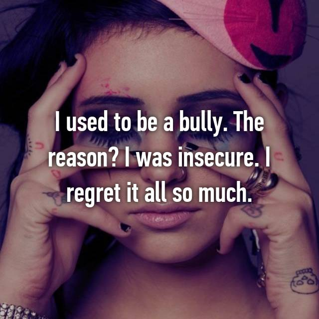 I used to be a bully. The reason? I was insecure. I regret it all so much.