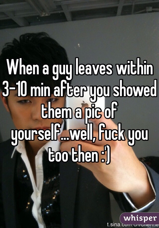 When a guy leaves within 3-10 min after you showed them a pic of yourself...well, fuck you too then :')