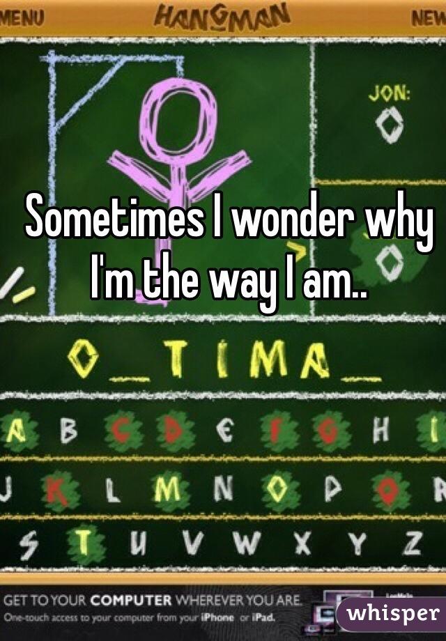 Sometimes I wonder why I'm the way I am..