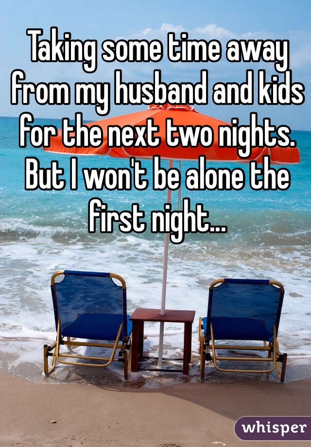 Taking some time away from my husband and kids for the next two nights. But I won't be alone the first night...
