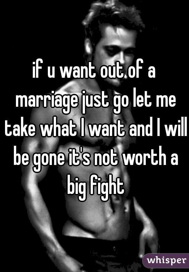 if u want out of a marriage just go let me take what I want and I will be gone it's not worth a big fight